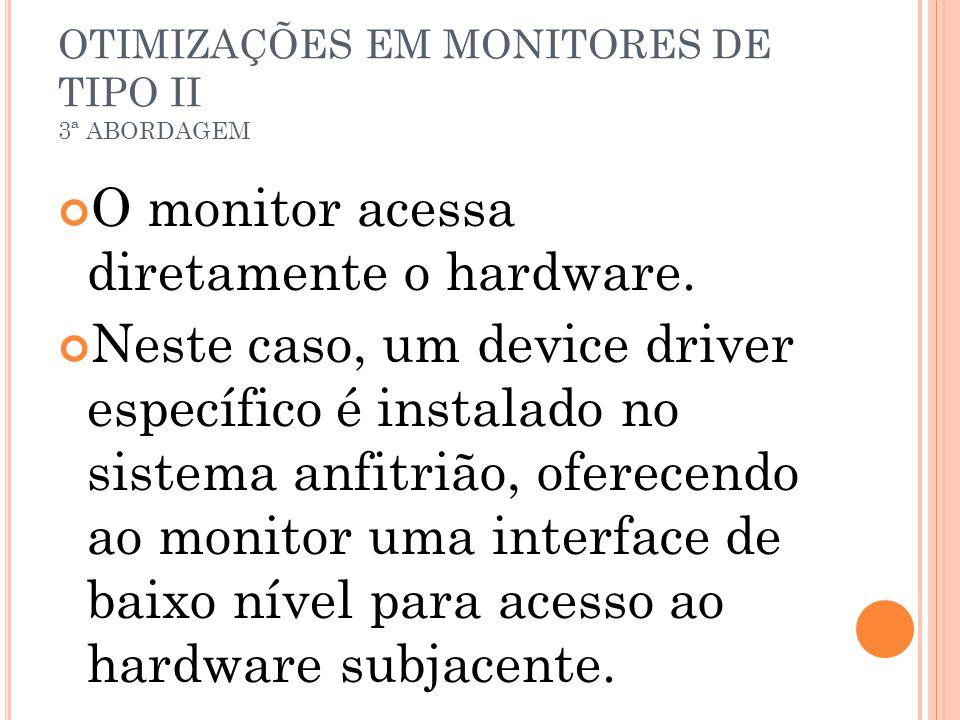 OTIMIZAÇÕES EM MONITORES DE TIPO II 3ª ABORDAGEM O monitor acessa diretamente o hardware. Neste caso, um device driver específico é instalado no siste