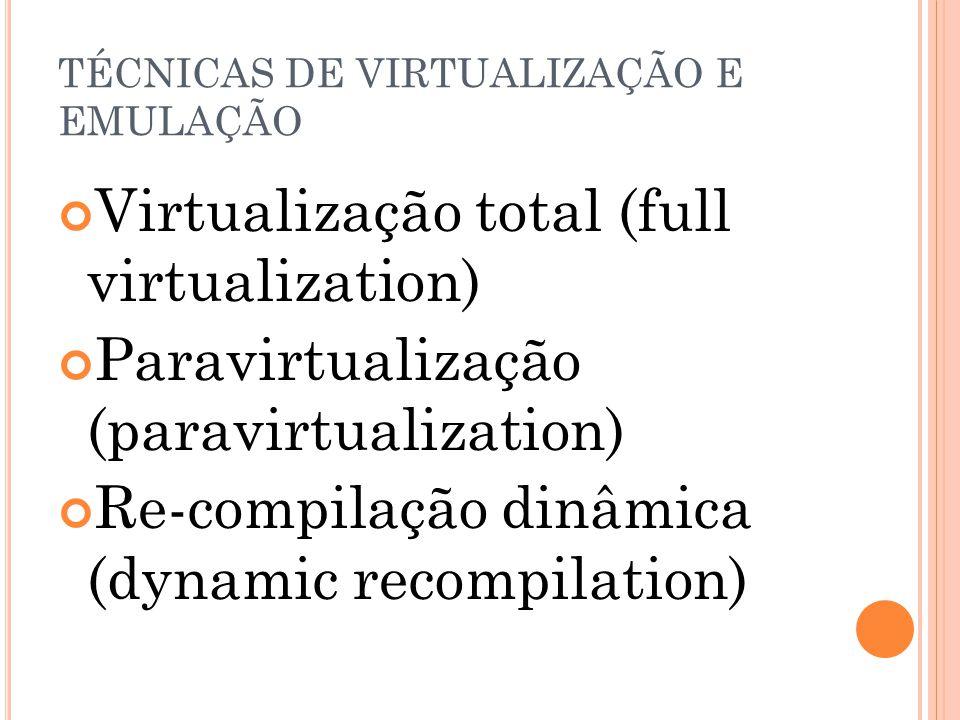 TÉCNICAS DE VIRTUALIZAÇÃO E EMULAÇÃO Virtualização total (full virtualization) Paravirtualização (paravirtualization) Re-compilação dinâmica (dynamic