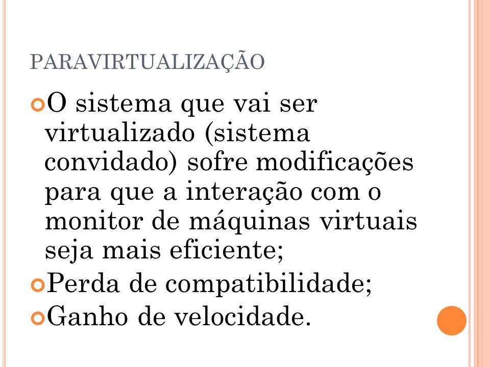 PARAVIRTUALIZAÇÃO O sistema que vai ser virtualizado (sistema convidado) sofre modificações para que a interação com o monitor de máquinas virtuais se