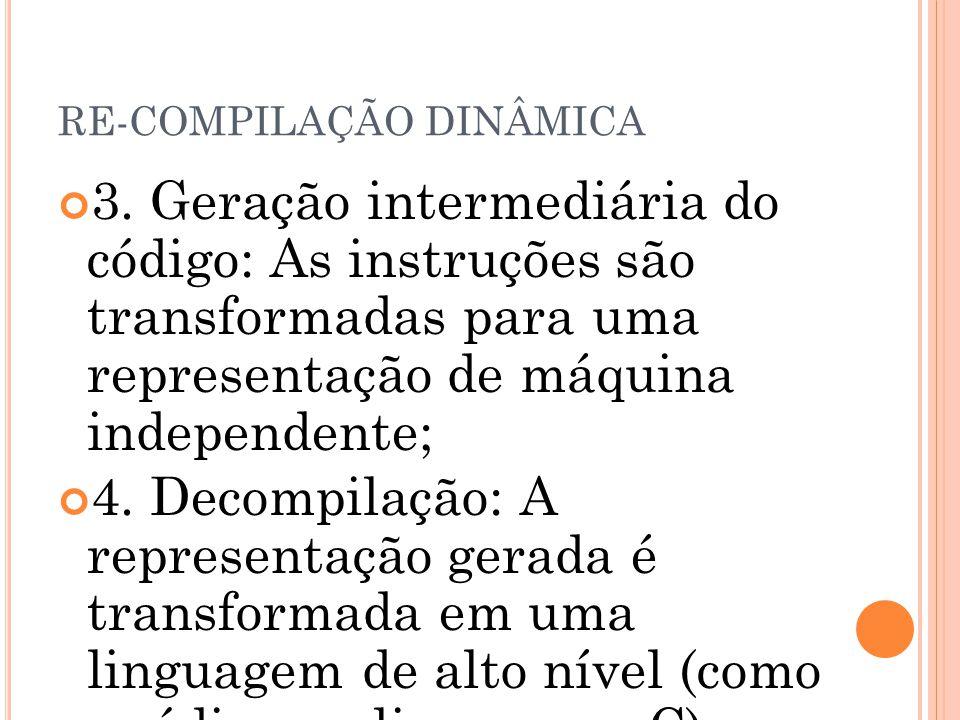 RE-COMPILAÇÃO DINÂMICA 3. Geração intermediária do código: As instruções são transformadas para uma representação de máquina independente; 4. Decompil