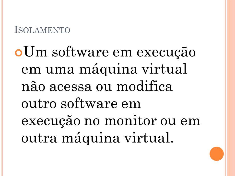 I SOLAMENTO Um software em execução em uma máquina virtual não acessa ou modifica outro software em execução no monitor ou em outra máquina virtual.