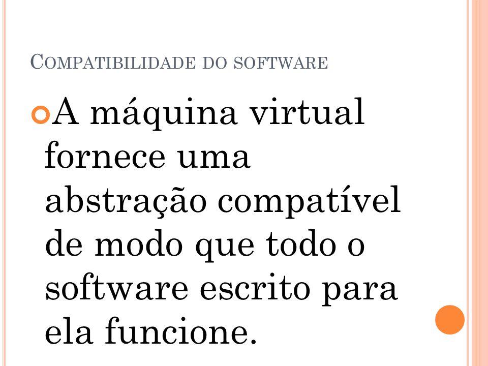 C OMPATIBILIDADE DO SOFTWARE A máquina virtual fornece uma abstração compatível de modo que todo o software escrito para ela funcione.