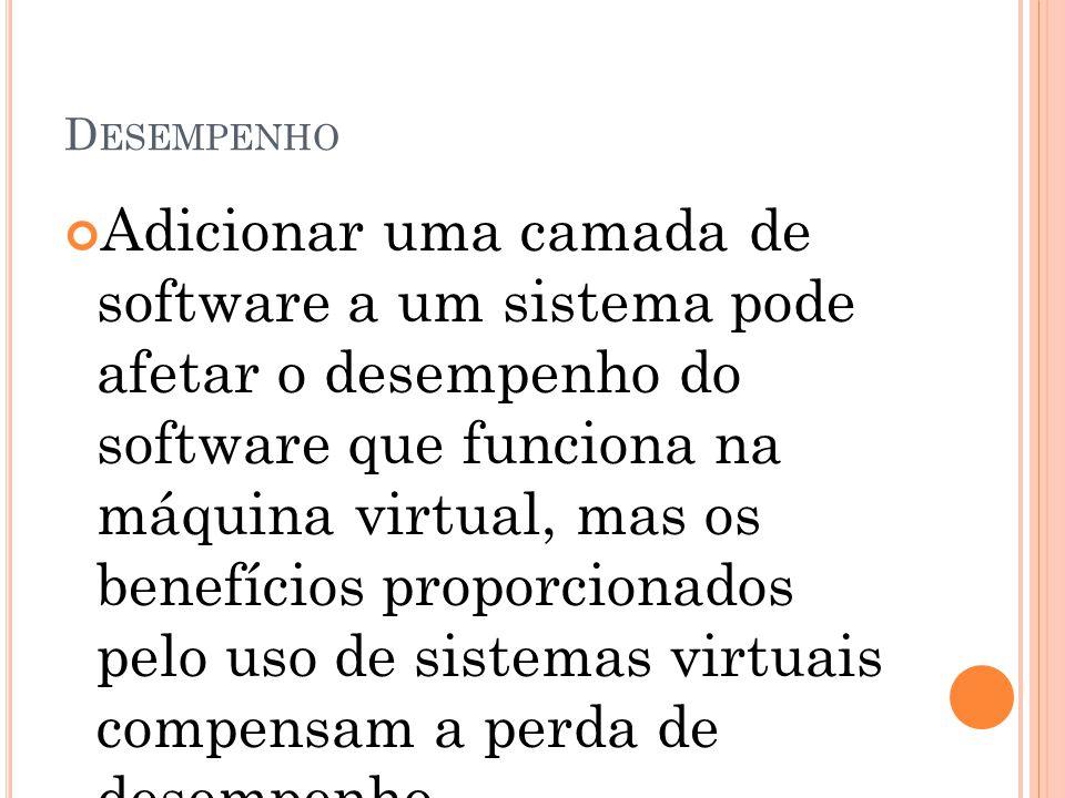 D ESEMPENHO Adicionar uma camada de software a um sistema pode afetar o desempenho do software que funciona na máquina virtual, mas os benefícios prop