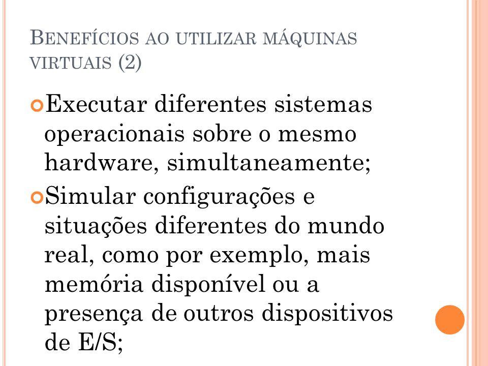 B ENEFÍCIOS AO UTILIZAR MÁQUINAS VIRTUAIS (2) Executar diferentes sistemas operacionais sobre o mesmo hardware, simultaneamente; Simular configurações