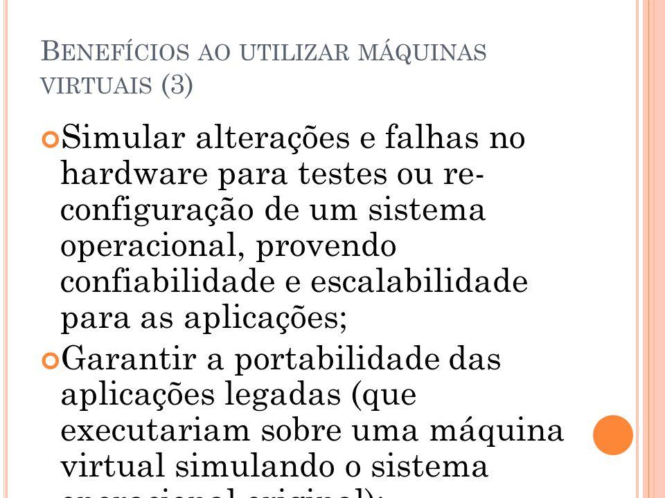 B ENEFÍCIOS AO UTILIZAR MÁQUINAS VIRTUAIS (3) Simular alterações e falhas no hardware para testes ou re- configuração de um sistema operacional, prove