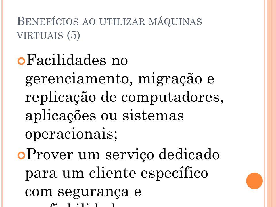 B ENEFÍCIOS AO UTILIZAR MÁQUINAS VIRTUAIS (5) Facilidades no gerenciamento, migração e replicação de computadores, aplicações ou sistemas operacionais