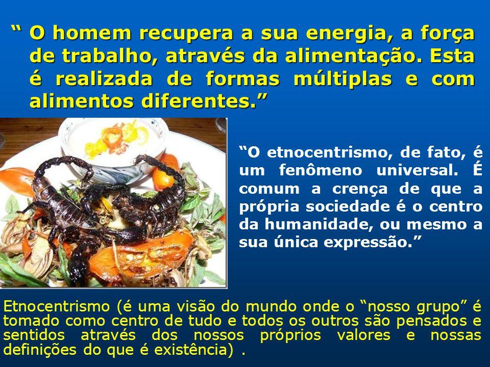 O homem recupera a sua energia, a força de trabalho, através da alimentação. Esta é realizada de formas múltiplas e com alimentos diferentes. O homem