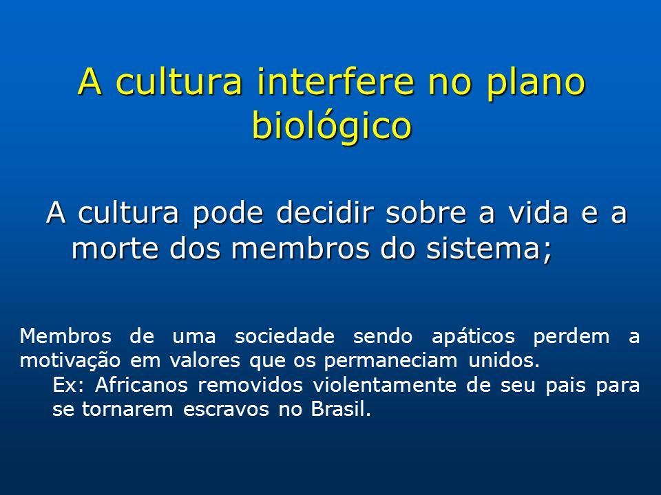 A cultura interfere no plano biológico A cultura pode decidir sobre a vida e a morte dos membros do sistema; Membros de uma sociedade sendo apáticos perdem a motivação em valores que os permaneciam unidos.