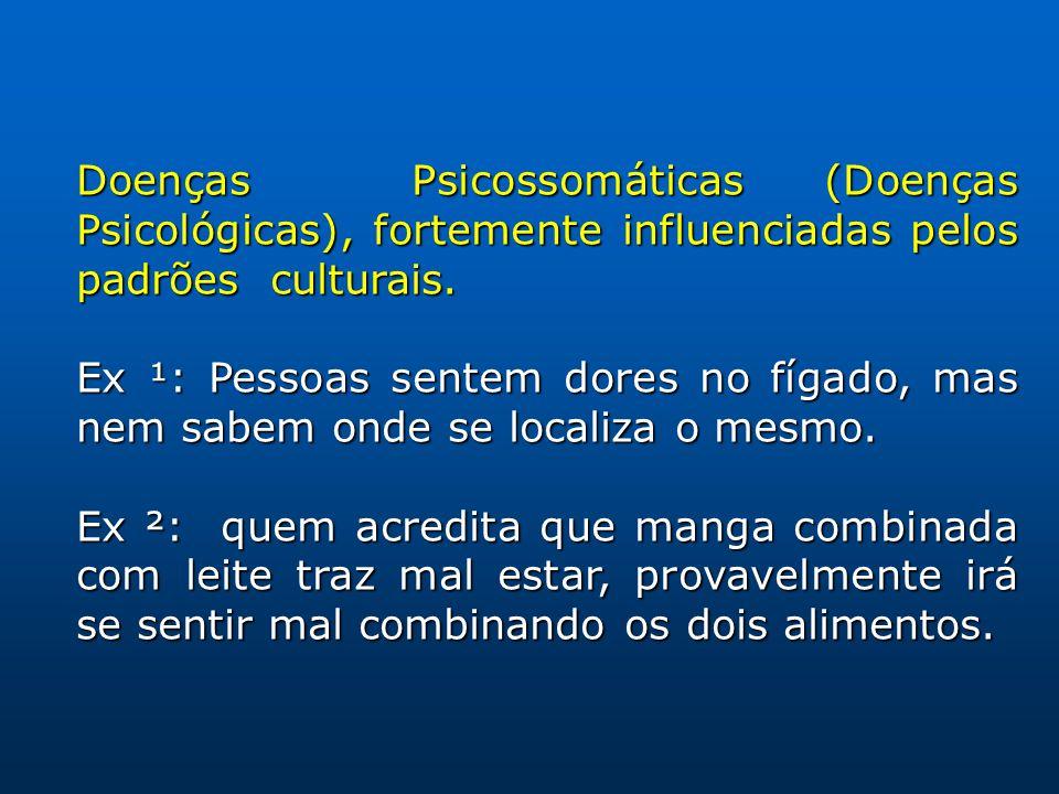 Doenças Psicossomáticas (Doenças Psicológicas), fortemente influenciadas pelos padrões culturais. Ex ¹: Pessoas sentem dores no fígado, mas nem sabem