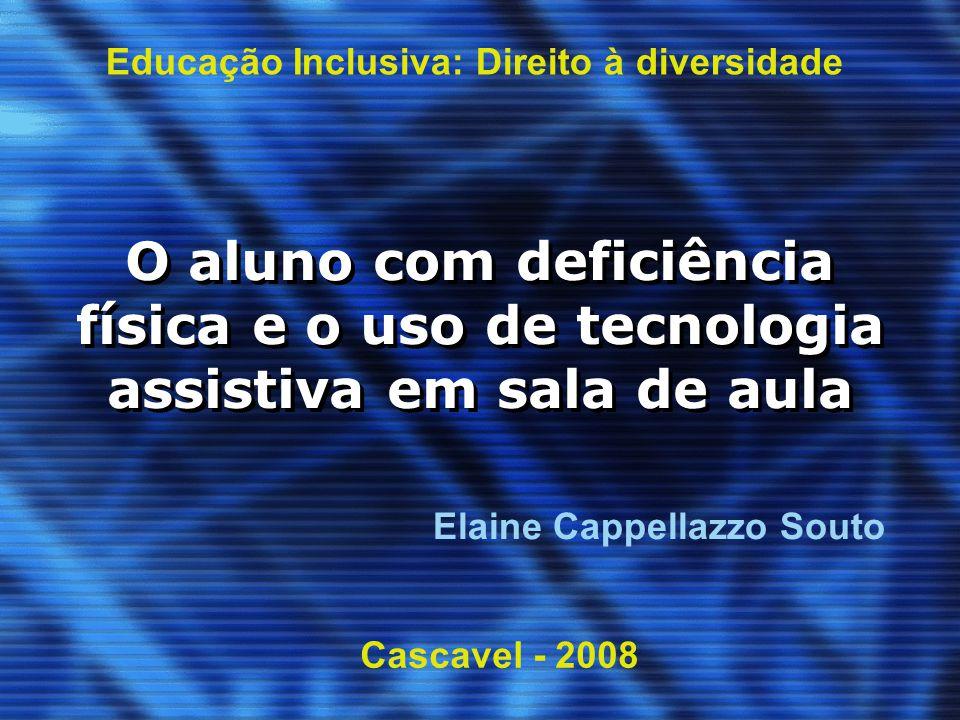 O aluno com deficiência física e o uso de tecnologia assistiva em sala de aula Educação Inclusiva: Direito à diversidade Cascavel - 2008 Elaine Cappel