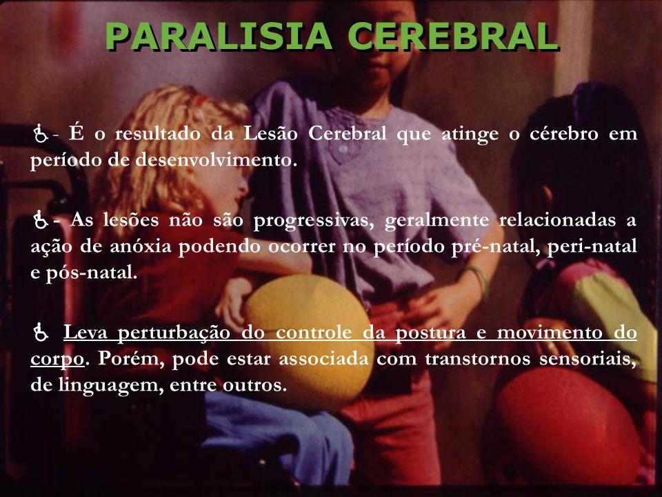 PARALISIA CEREBRAL - É o resultado da Lesão Cerebral que atinge o cérebro em período de desenvolvimento. - As lesões não são progressivas, geralmente