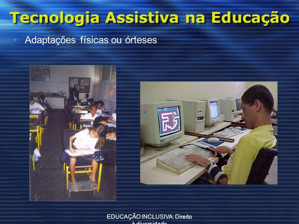 EDUCAÇÃO INCLUSIVA: Direito à diversidade Tecnologia Assistiva na Educação Adaptações físicas ou órteses