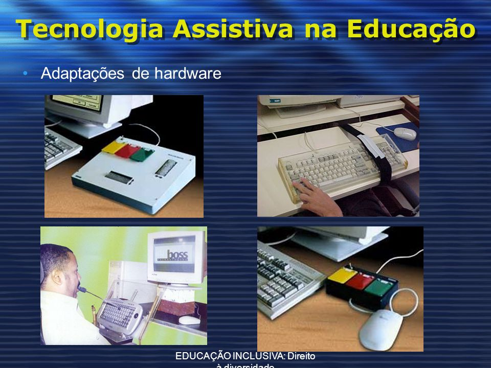 EDUCAÇÃO INCLUSIVA: Direito à diversidade Tecnologia Assistiva na Educação Adaptações de hardware