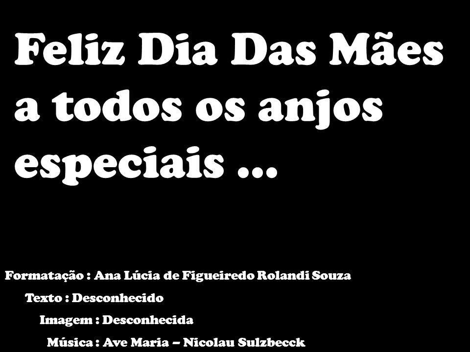 Feliz Dia Das Mães a todos os anjos especiais... Formatação : Ana Lúcia de Figueiredo Rolandi Souza Texto : Desconhecido Imagem : Desconhecida Música