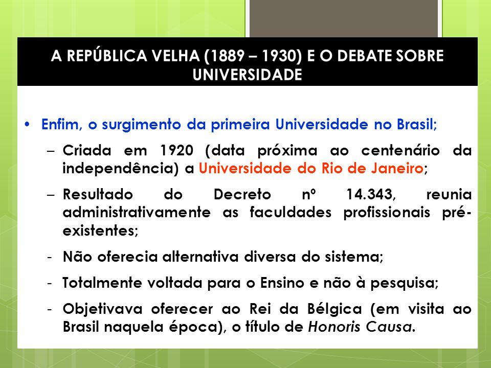 11 A REPÚBLICA VELHA (1889 – 1930) E O DEBATE SOBRE UNIVERSIDADE Enfim, o surgimento da primeira Universidade no Brasil; – Criada em 1920 (data próxim
