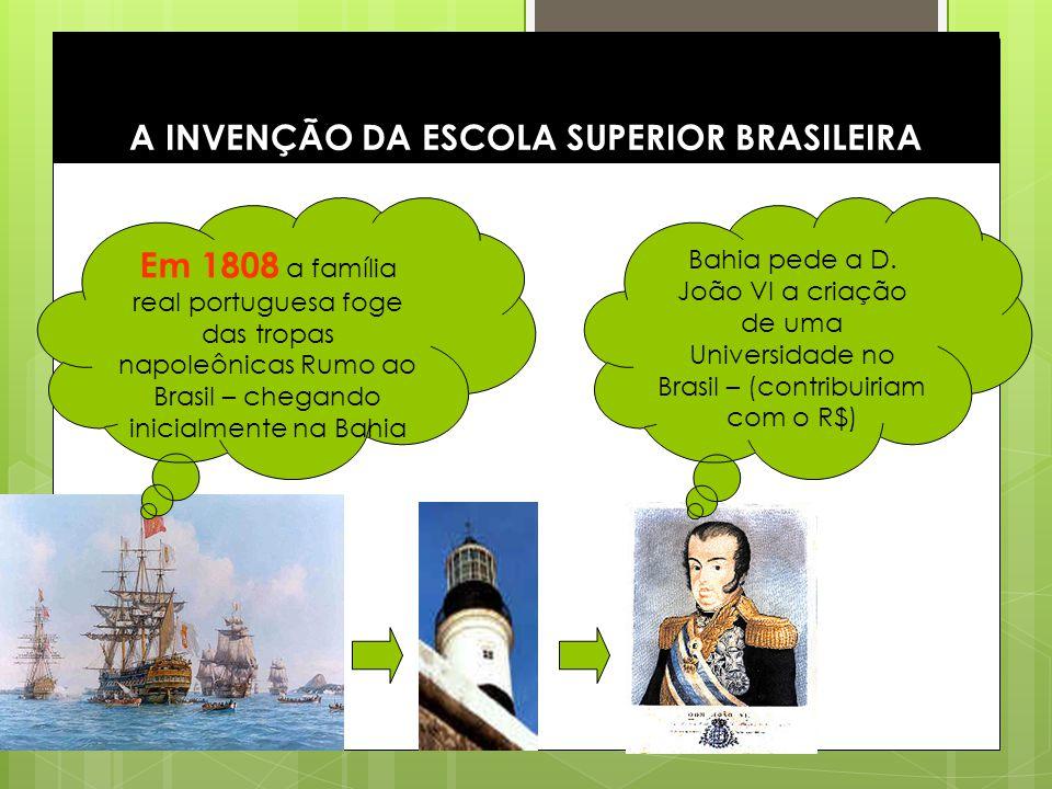 5 A INVENÇÃO DA ESCOLA SUPERIOR BRASILEIRA Em 1808 a família real portuguesa foge das tropas napoleônicas Rumo ao Brasil – chegando inicialmente na Ba