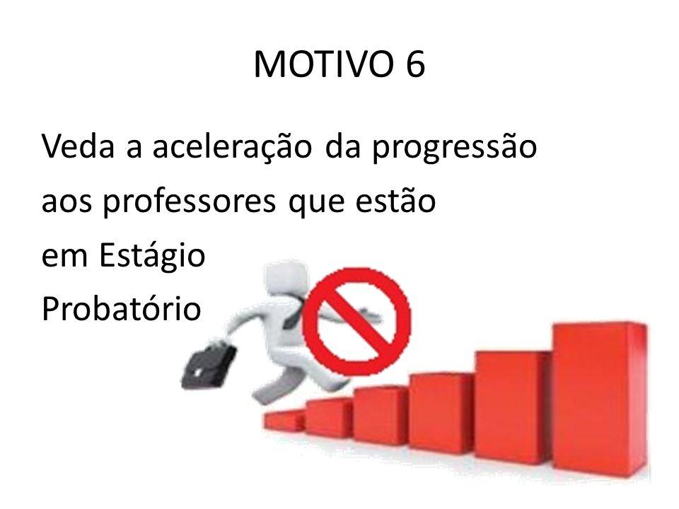 MOTIVO 6 Veda a aceleração da progressão aos professores que estão em Estágio Probatório