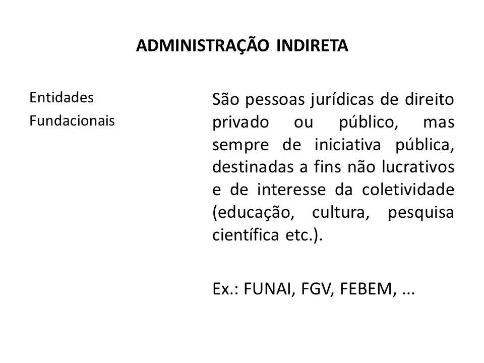 ADMINISTRAÇÃO INDIRETA Entidades Fundacionais São pessoas jurídicas de direito privado ou público, mas sempre de iniciativa pública, destinadas a fins