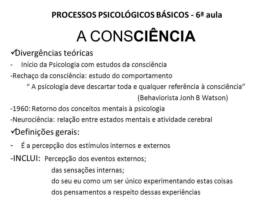 PROCESSOS PSICOLÓGICOS BÁSICOS - 6ª aula A CONSCIÊNCIA Divergências teóricas - Início da Psicologia com estudos da consciência -Rechaço da consciência: estudo do comportamento A psicologia deve descartar toda e qualquer referência à consciência (Behaviorista Jonh B Watson) -1960: Retorno dos conceitos mentais à psicologia -Neurociência: relação entre estados mentais e atividade cerebral Definições gerais: - É a percepção dos estímulos internos e externos -INCLUI: Percepção dos eventos externos; das sensações internas; do seu eu como um ser único experimentando estas coisas dos pensamentos a respeito dessas experiências