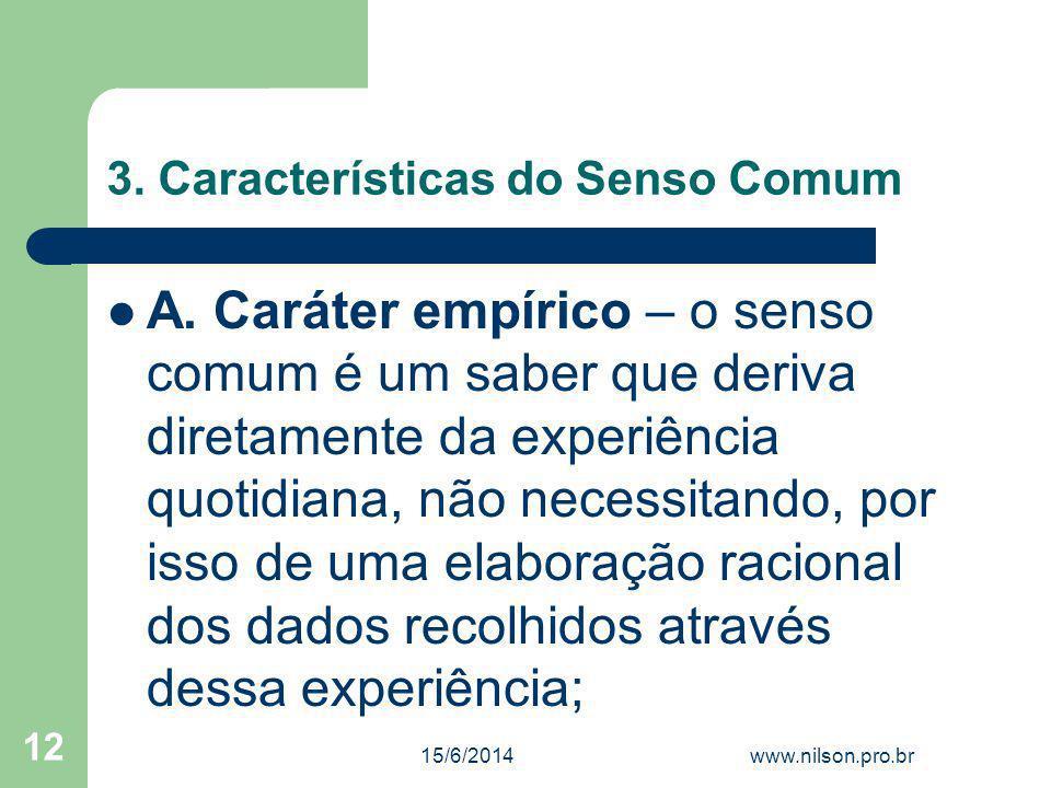 3. Características do Senso Comum A. Caráter empírico – o senso comum é um saber que deriva diretamente da experiência quotidiana, não necessitando, p