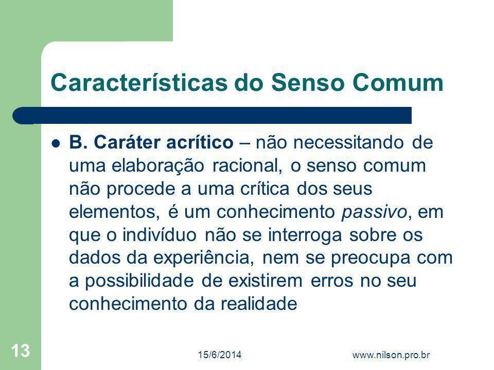 Características do Senso Comum B. Caráter acrítico – não necessitando de uma elaboração racional, o senso comum não procede a uma crítica dos seus ele