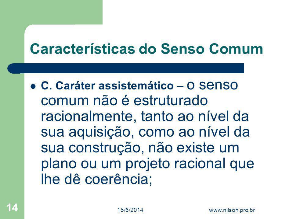 Características do Senso Comum C. Caráter assistemático – o senso comum não é estruturado racionalmente, tanto ao nível da sua aquisição, como ao níve