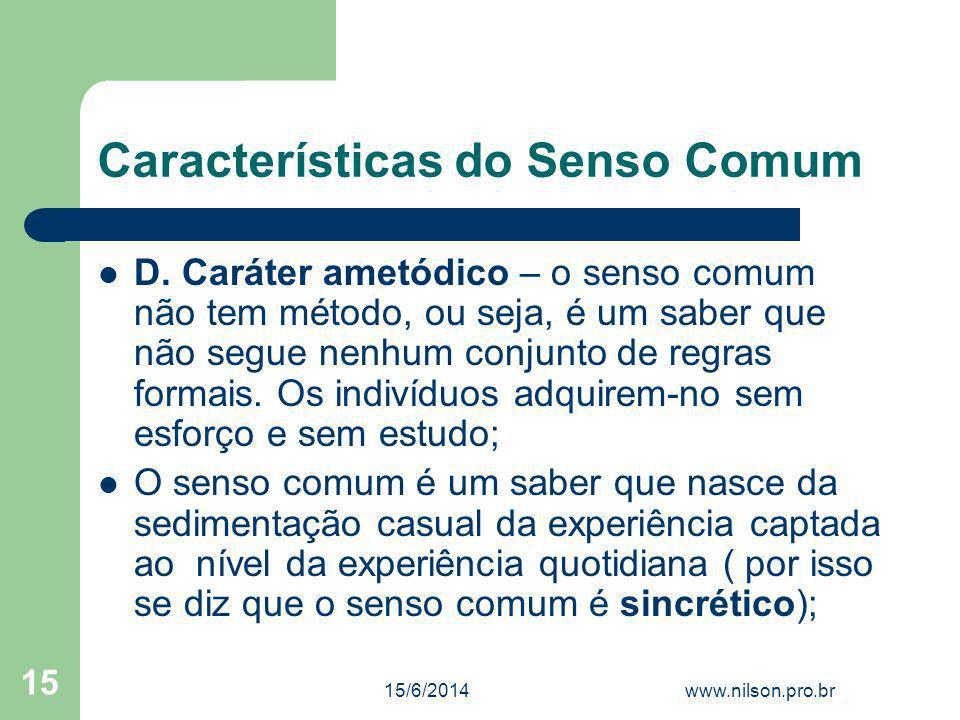 Características do Senso Comum D. Caráter ametódico – o senso comum não tem método, ou seja, é um saber que não segue nenhum conjunto de regras formai
