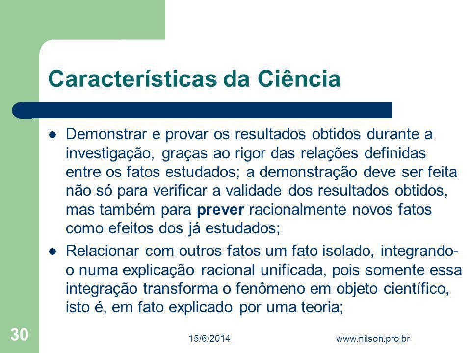 Características da Ciência Demonstrar e provar os resultados obtidos durante a investigação, graças ao rigor das relações definidas entre os fatos est