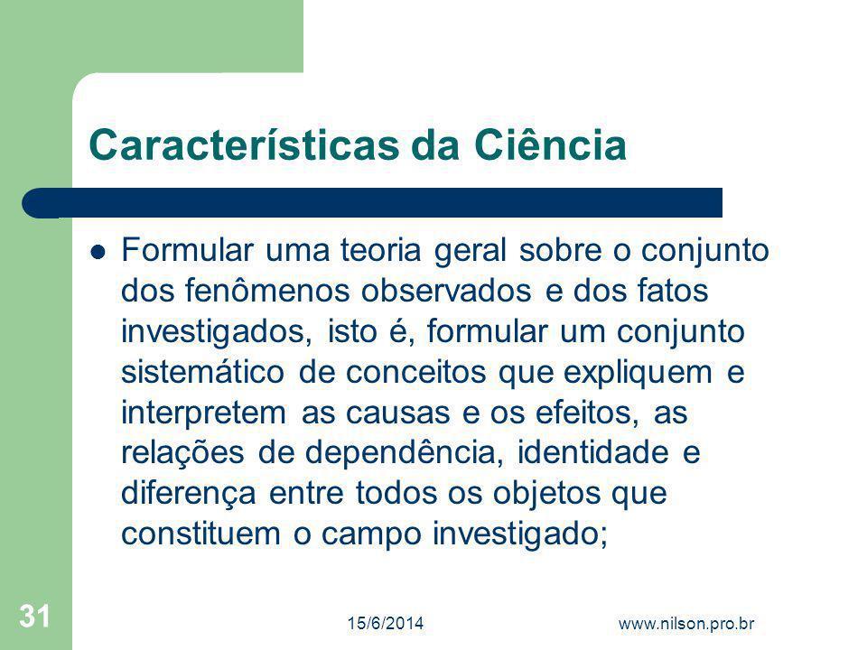 Características da Ciência Formular uma teoria geral sobre o conjunto dos fenômenos observados e dos fatos investigados, isto é, formular um conjunto