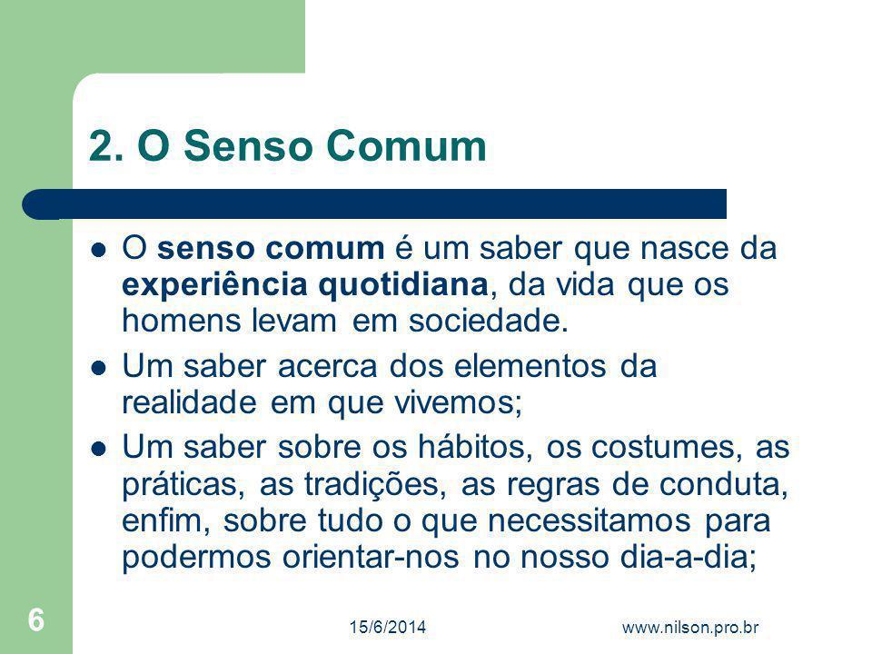 2. O Senso Comum O senso comum é um saber que nasce da experiência quotidiana, da vida que os homens levam em sociedade. Um saber acerca dos elementos