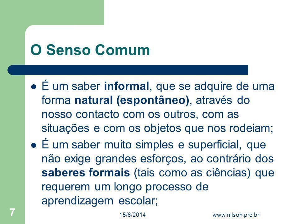 O Senso Comum É um saber informal, que se adquire de uma forma natural (espontâneo), através do nosso contacto com os outros, com as situações e com o