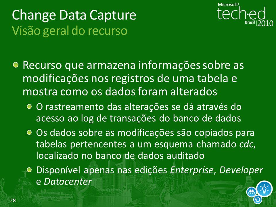 28 Change Data Capture Visão geral do recurso Recurso que armazena informações sobre as modificações nos registros de uma tabela e mostra como os dado