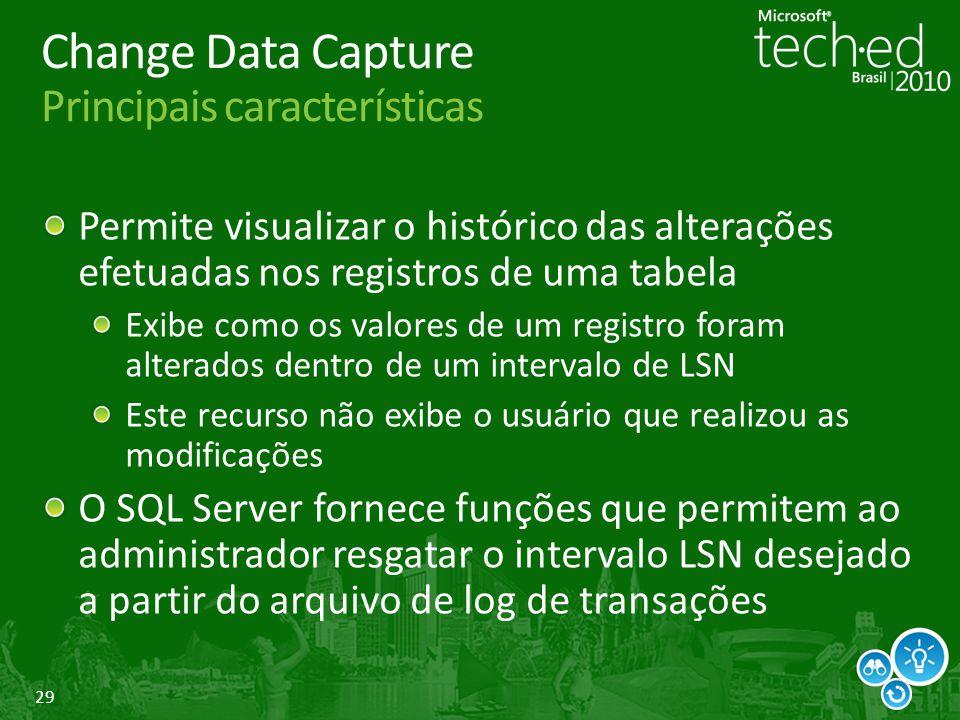 29 Change Data Capture Principais características Permite visualizar o histórico das alterações efetuadas nos registros de uma tabela Exibe como os va