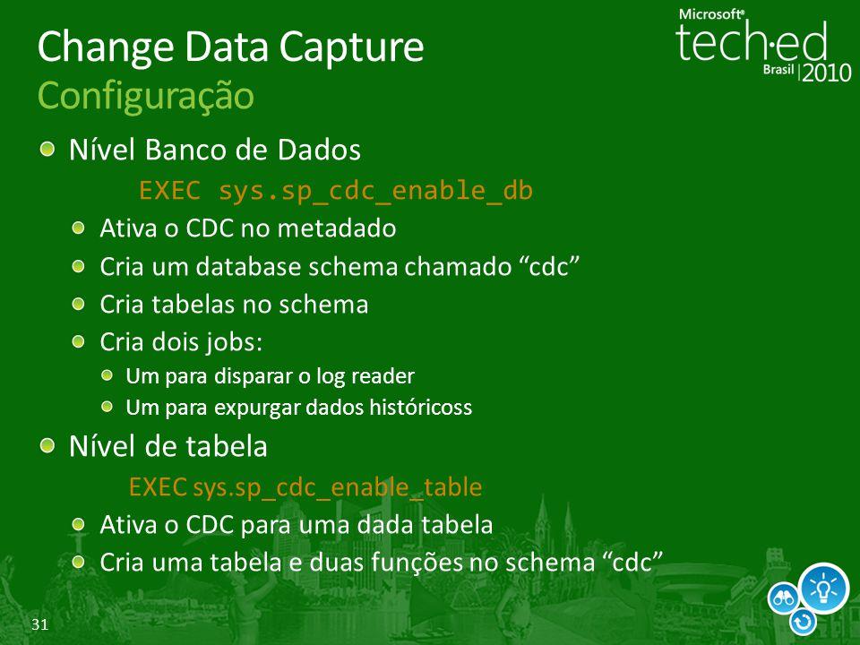 31 Change Data Capture Configuração Nível Banco de Dados EXEC sys.sp_cdc_enable_db Ativa o CDC no metadado Cria um database schema chamado cdc Cria ta