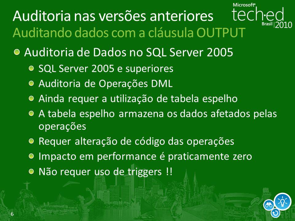 6 Auditoria nas versões anteriores Auditando dados com a cláusula OUTPUT Auditoria de Dados no SQL Server 2005 SQL Server 2005 e superiores Auditoria