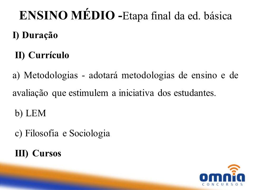 ENSINO MÉDIO - Etapa final da ed. básica I) Duração II) Currículo a) Metodologias - adotará metodologias de ensino e de avaliação que estimulem a inic
