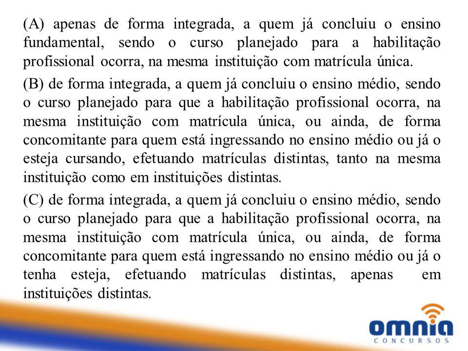 (A) apenas de forma integrada, a quem já concluiu o ensino fundamental, sendo o curso planejado para a habilitação profissional ocorra, na mesma insti