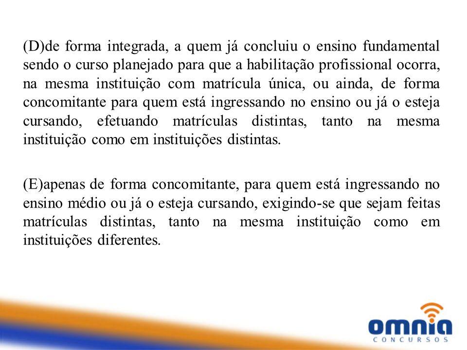 (D)de forma integrada, a quem já concluiu o ensino fundamental sendo o curso planejado para que a habilitação profissional ocorra, na mesma instituiçã