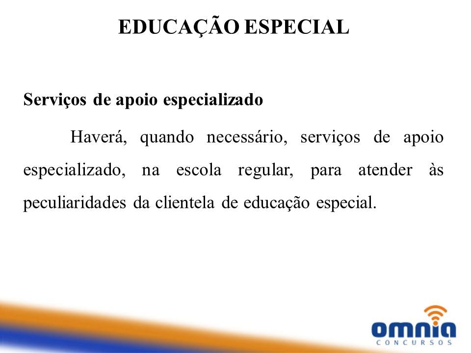 EDUCAÇÃO ESPECIAL Serviços de apoio especializado Haverá, quando necessário, serviços de apoio especializado, na escola regular, para atender às pecul
