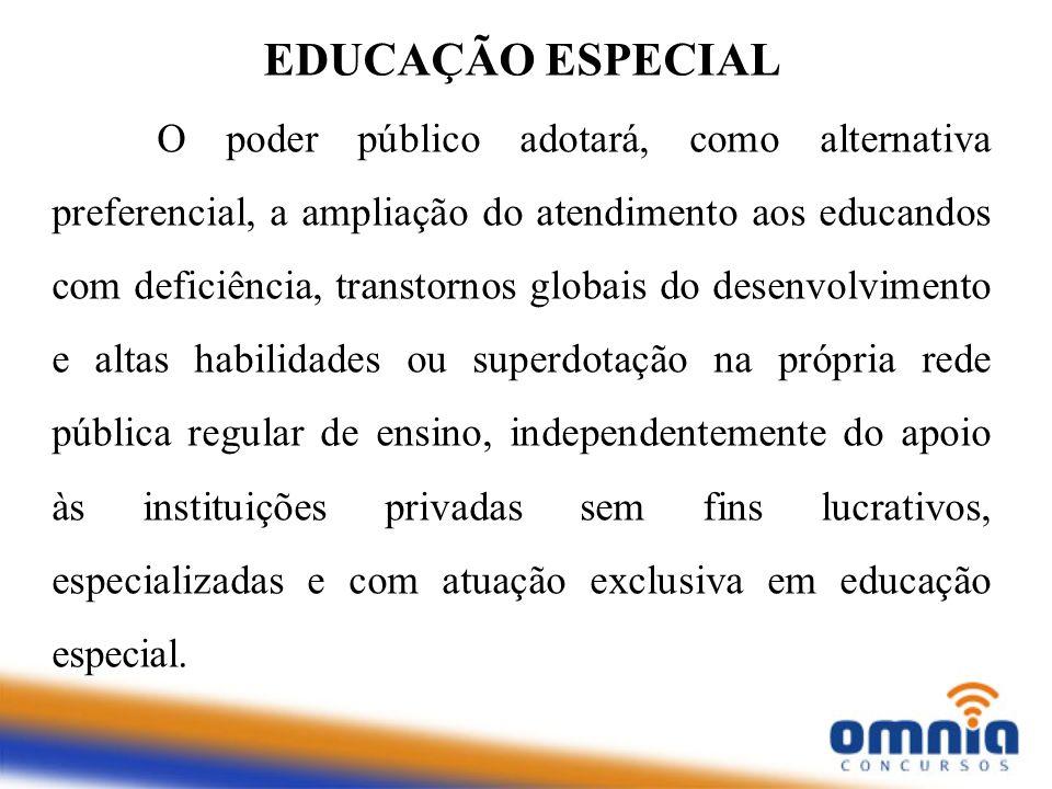 EDUCAÇÃO ESPECIAL O poder público adotará, como alternativa preferencial, a ampliação do atendimento aos educandos com deficiência, transtornos globai
