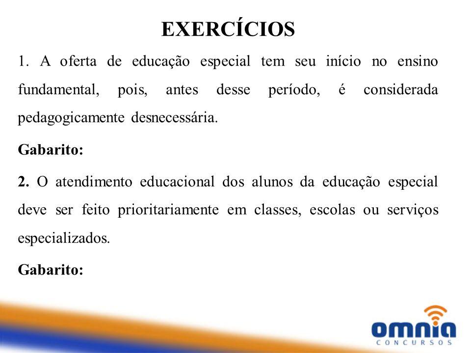 EXERCÍCIOS 1. A oferta de educação especial tem seu início no ensino fundamental, pois, antes desse período, é considerada pedagogicamente desnecessár