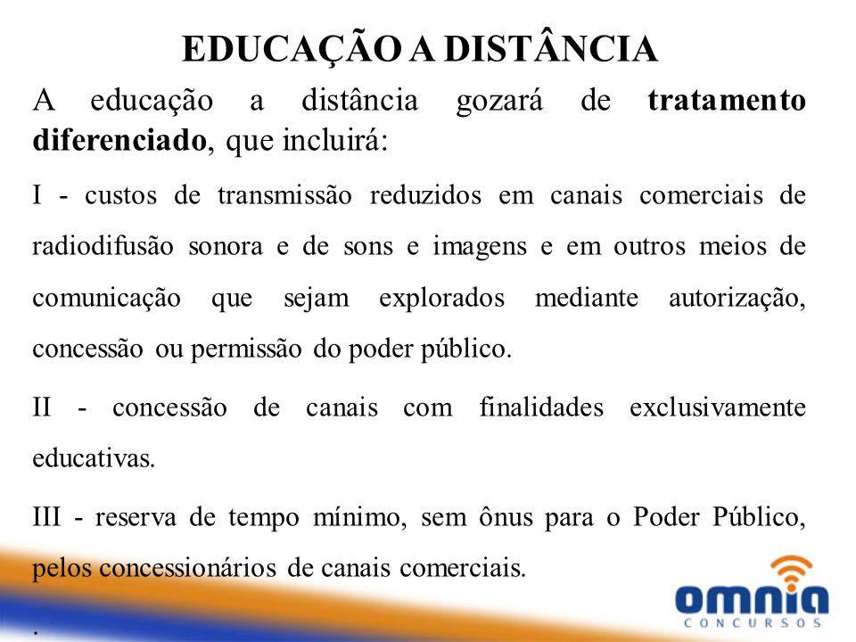 EDUCAÇÃO A DISTÂNCIA A educação a distância gozará de tratamento diferenciado, que incluirá: I - custos de transmissão reduzidos em canais comerciais