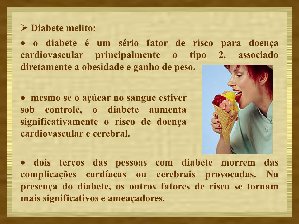 Diabete melito: o diabete é um sério fator de risco para doença cardiovascular principalmente o tipo 2, associado diretamente a obesidade e ganho de p