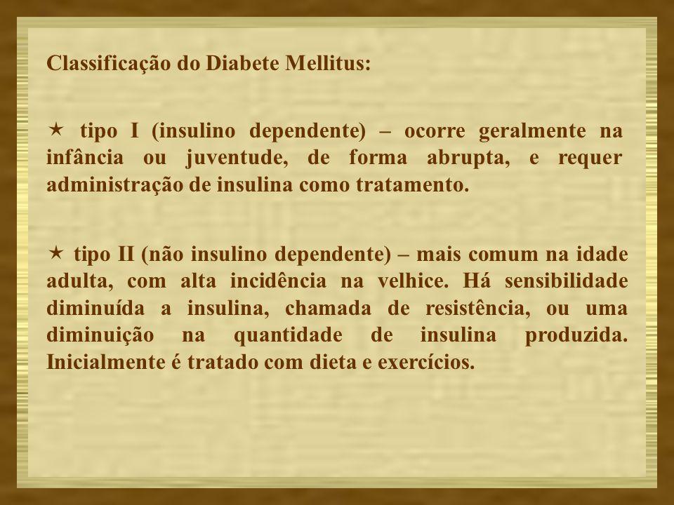 Classificação do Diabete Mellitus: tipo I (insulino dependente) – ocorre geralmente na infância ou juventude, de forma abrupta, e requer administração
