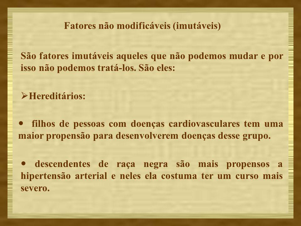 Fatores não modificáveis (imutáveis) São fatores imutáveis aqueles que não podemos mudar e por isso não podemos tratá-los. São eles: Hereditários: fil