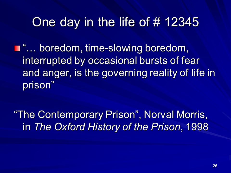 26 One day in the life of # 12345 One day in the life of # 12345 … boredom, time-slowing boredom, interrupted by occasional bursts of fear and anger,