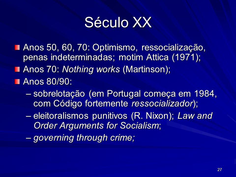 27 Século XX Anos 50, 60, 70: Optimismo, ressocialização, penas indeterminadas; motim Attica (1971); Anos 70: Nothing works (Martinson); Anos 80/90: –