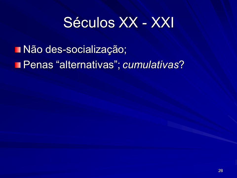 28 Séculos XX - XXI Não des-socialização; Penas alternativas; cumulativas?