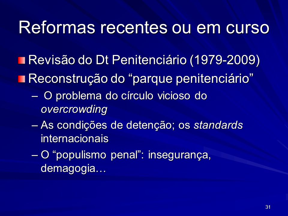 31 Reformas recentes ou em curso Revisão do Dt Penitenciário (1979-2009) Reconstrução do parque penitenciário – O problema do círculo vicioso do overcrowding –As condições de detenção; os standards internacionais –O populismo penal: insegurança, demagogia…