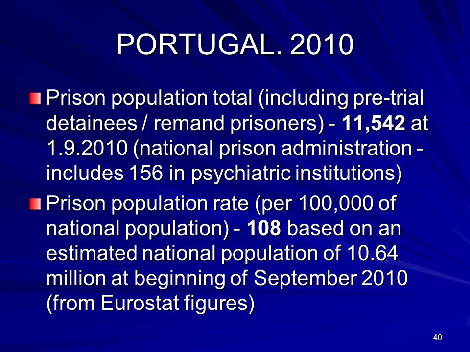 PORTUGAL. 2010 Prison population total (including pre-trial detainees / remand prisoners) - 11,542 at 1.9.2010 (national prison administration - inclu